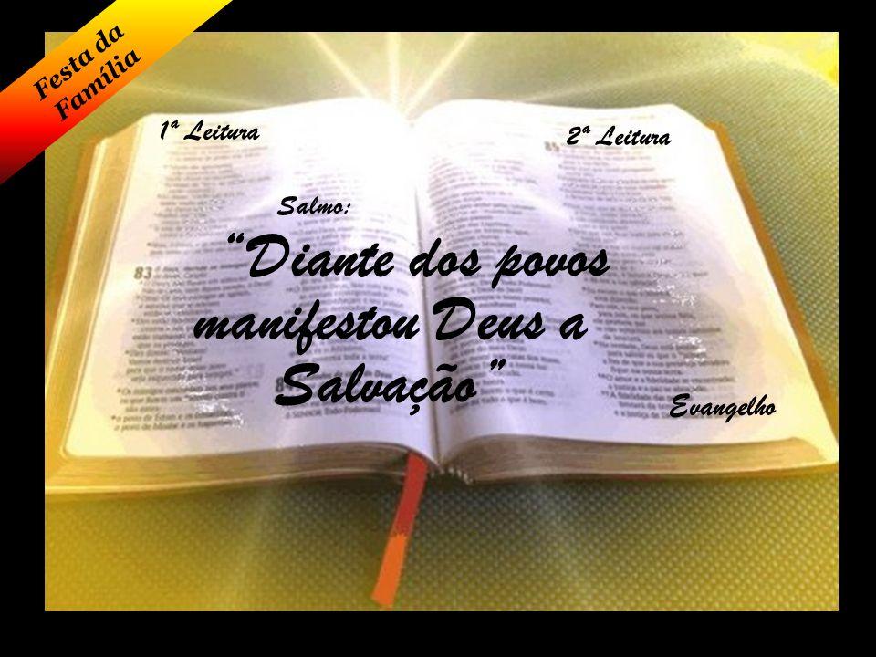 1ª Leitura Festa da Família 2ª Leitura Salmo: Evangelho Diante dos povos manifestou Deus a Salvação