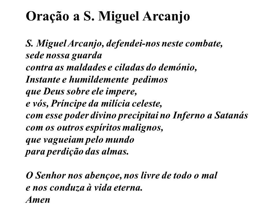 Oração a S. Miguel Arcanjo S. Miguel Arcanjo, defendei-nos neste combate, sede nossa guarda contra as maldades e ciladas do demónio, Instante e humild