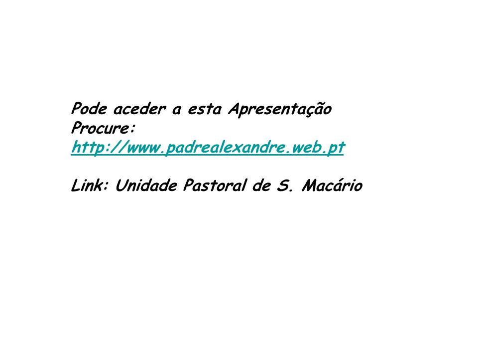 Pode aceder a esta Apresentação Procure: http://www.padrealexandre.web.pt Link: Unidade Pastoral de S. Macário