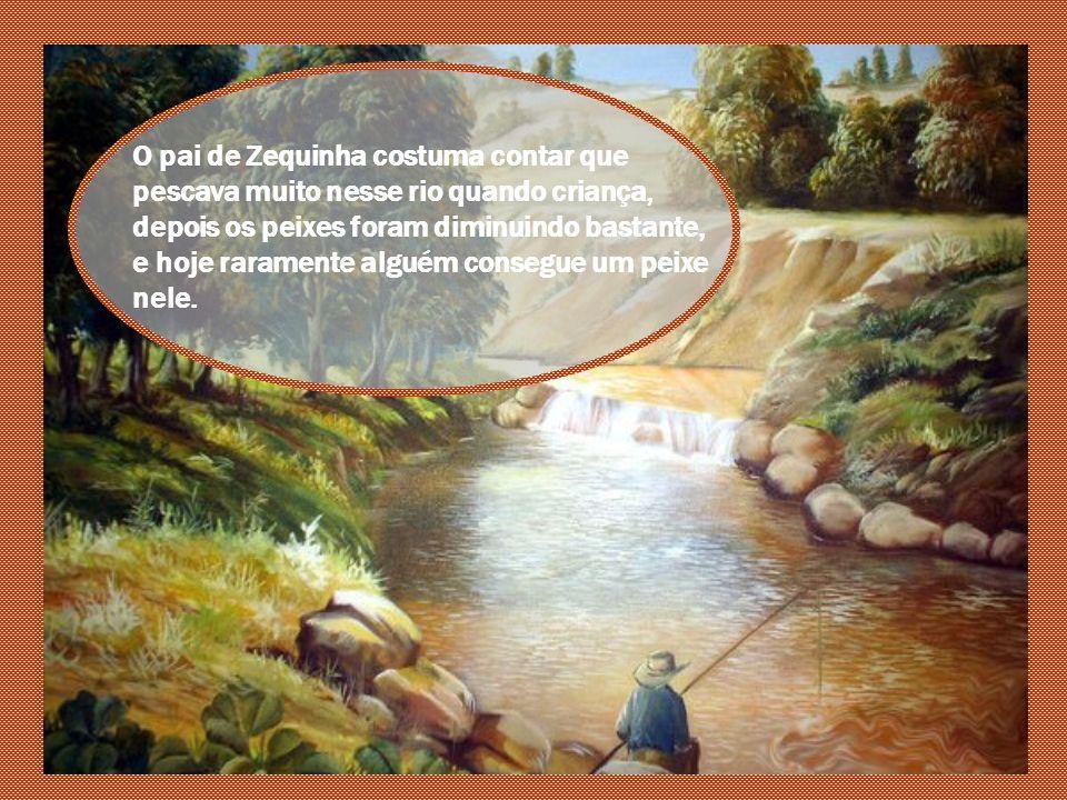Perto da casa onde Zequinha morava com seus pais passava um riozinho, mas que já tinha sido um rio muito grande tempos atrás.