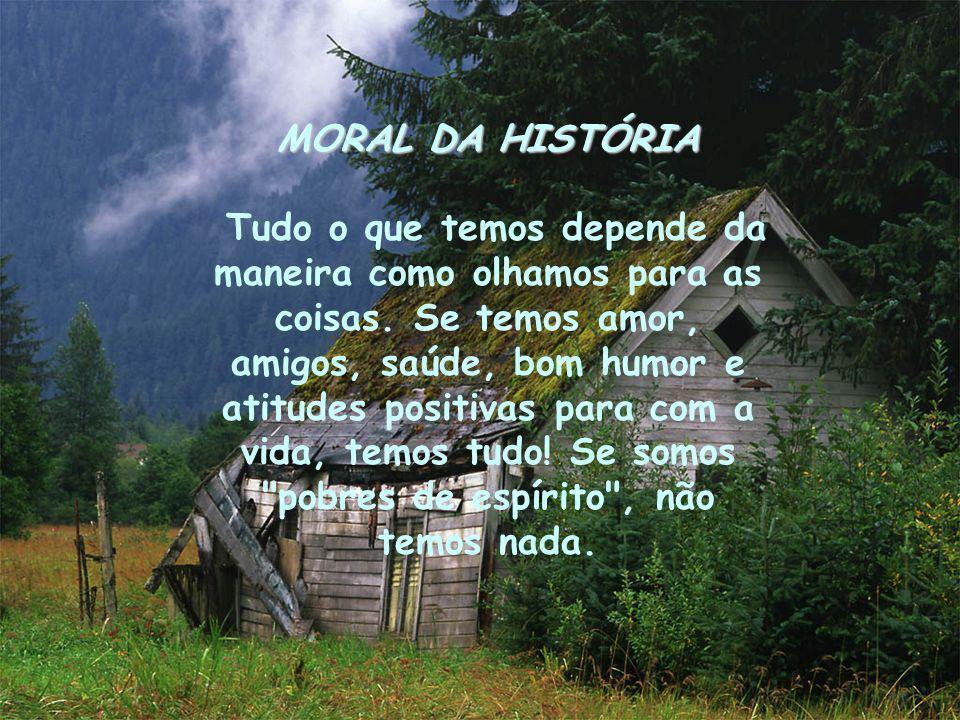 MORAL DA HISTÓRIA Tudo o que temos depende da maneira como olhamos para as coisas. Se temos amor, amigos, saúde, bom humor e atitudes positivas para c
