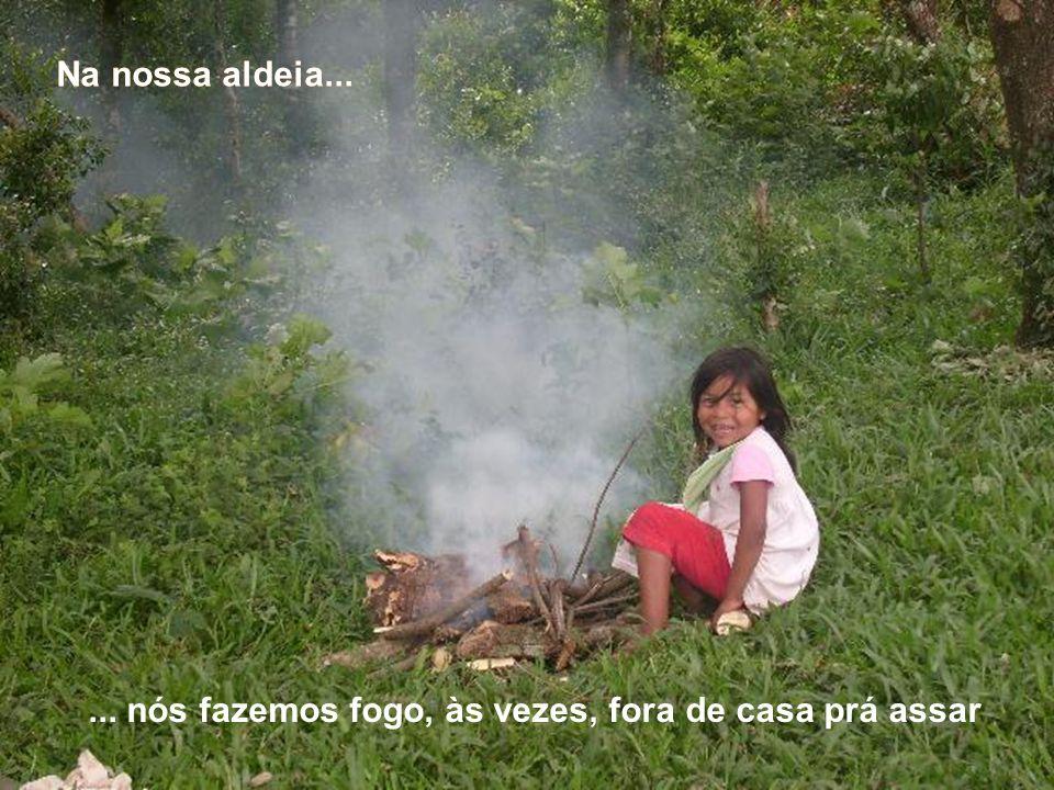 Na nossa aldeia...... nós fazemos fogo, às vezes, fora de casa prá assar