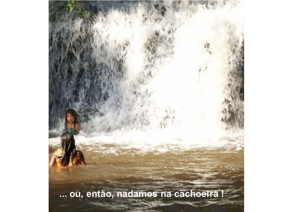 ... ou, então, nadamos na cachoeira !