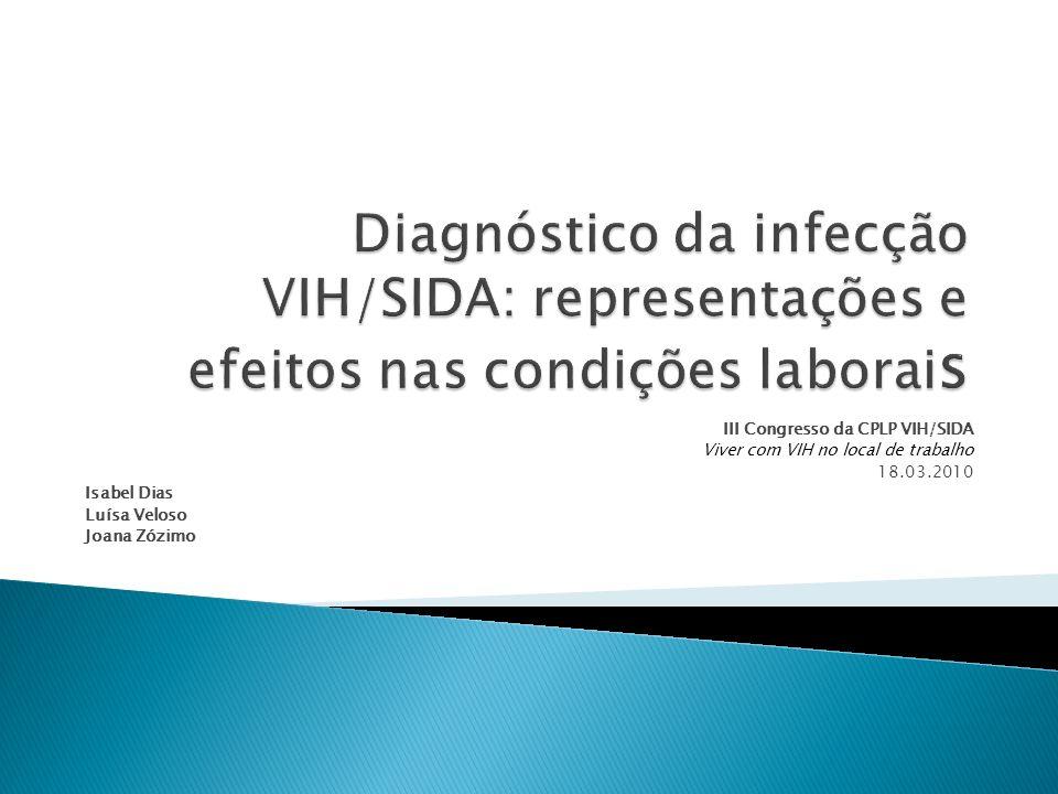 III Congresso da CPLP VIH/SIDA Viver com VIH no local de trabalho 18.03.2010 Isabel Dias Luísa Veloso Joana Zózimo