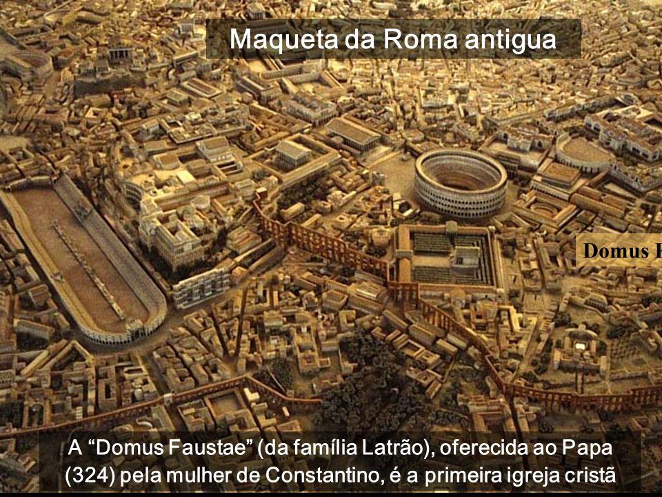Domus Faustae A Domus Faustae (da família Latrão), oferecida ao Papa (324) pela mulher de Constantino, é a primeira igreja cristã Maqueta da Roma antigua
