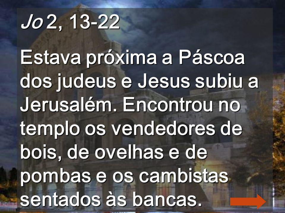 Jo 2, 13-22 Estava próxima a Páscoa dos judeus e Jesus subiu a Jerusalém.