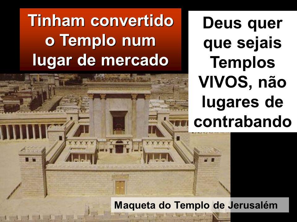 Tinham convertido o Templo num lugar de mercado Deus quer que sejais Templos VIVOS, não lugares de contrabando Maqueta do Templo de Jerusalém