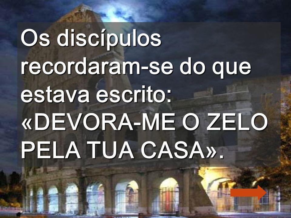 Os discípulos recordaram-se do que estava escrito: «DEVORA-ME O ZELO PELA TUA CASA».