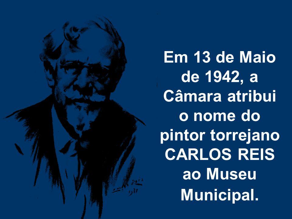 Em 13 de Maio de 1942, a Câmara atribui o nome do pintor torrejano CARLOS REIS ao Museu Municipal.