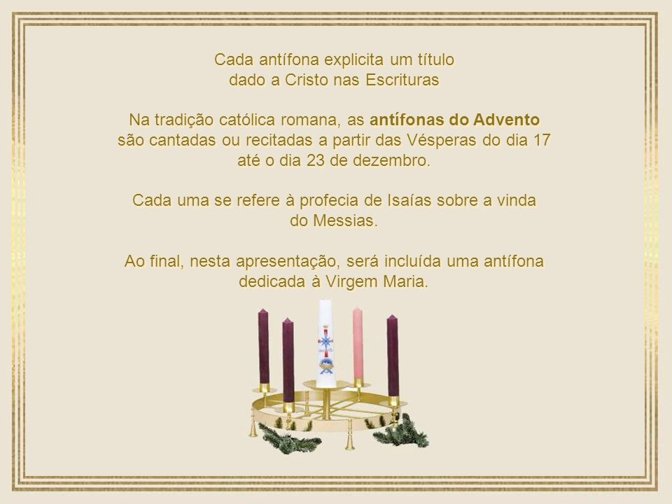 Cada antífona explicita um título dado a Cristo nas Escrituras Cada antífona explicita um título dado a Cristo nas Escrituras Na tradição católica romana, as antífonas do Advento são cantadas ou recitadas a partir das Vésperas do dia 17 até o dia 23 de dezembro.