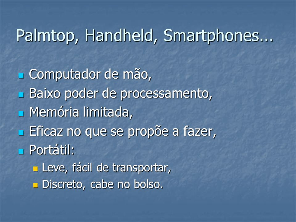 Palmtop, Handheld, Smartphones... Computador de mão, Computador de mão, Baixo poder de processamento, Baixo poder de processamento, Memória limitada,