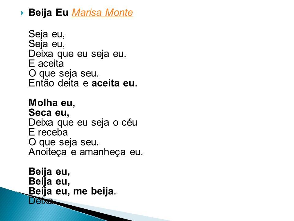 Beija Eu Marisa MonteMarisa Monte Seja eu, Seja eu, Deixa que eu seja eu. E aceita O que seja seu. Então deita e aceita eu. Molha eu, Seca eu, Deixa q