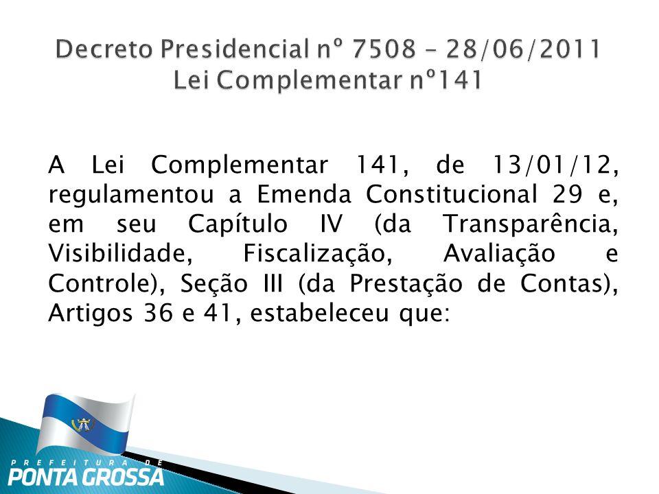 A Lei Complementar 141, de 13/01/12, regulamentou a Emenda Constitucional 29 e, em seu Capítulo IV (da Transparência, Visibilidade, Fiscalização, Avaliação e Controle), Seção III (da Prestação de Contas), Artigos 36 e 41, estabeleceu que: