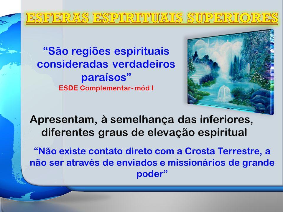 São regiões espirituais consideradas verdadeiros paraísos ESDE Complementar- mód I Apresentam, à semelhança das inferiores, diferentes graus de elevação espiritual Não existe contato direto com a Crosta Terrestre, a não ser através de enviados e missionários de grande poder