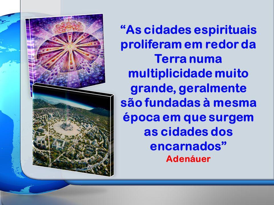 As cidades espirituais proliferam em redor da Terra numa multiplicidade muito grande, geralmente são fundadas à mesma época em que surgem as cidades dos encarnados Adenáuer