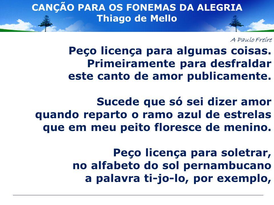CANÇÃO PARA OS FONEMAS DA ALEGRIA Thiago de Mello A Paulo Freire Peço licença para algumas coisas. Primeiramente para desfraldar este canto de amor pu