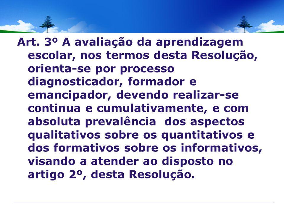 Art. 3º A avaliação da aprendizagem escolar, nos termos desta Resolução, orienta-se por processo diagnosticador, formador e emancipador, devendo reali
