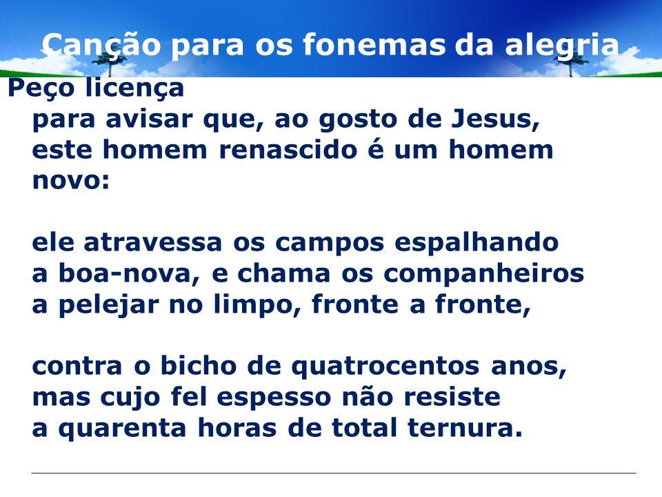 Canção para os fonemas da alegria Peço licença para avisar que, ao gosto de Jesus, este homem renascido é um homem novo: ele atravessa os campos espal