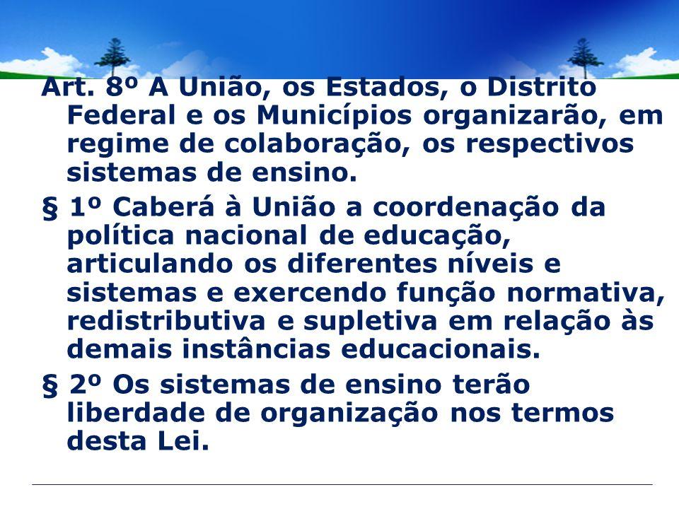 Art. 8º A União, os Estados, o Distrito Federal e os Municípios organizarão, em regime de colaboração, os respectivos sistemas de ensino. § 1º Caberá