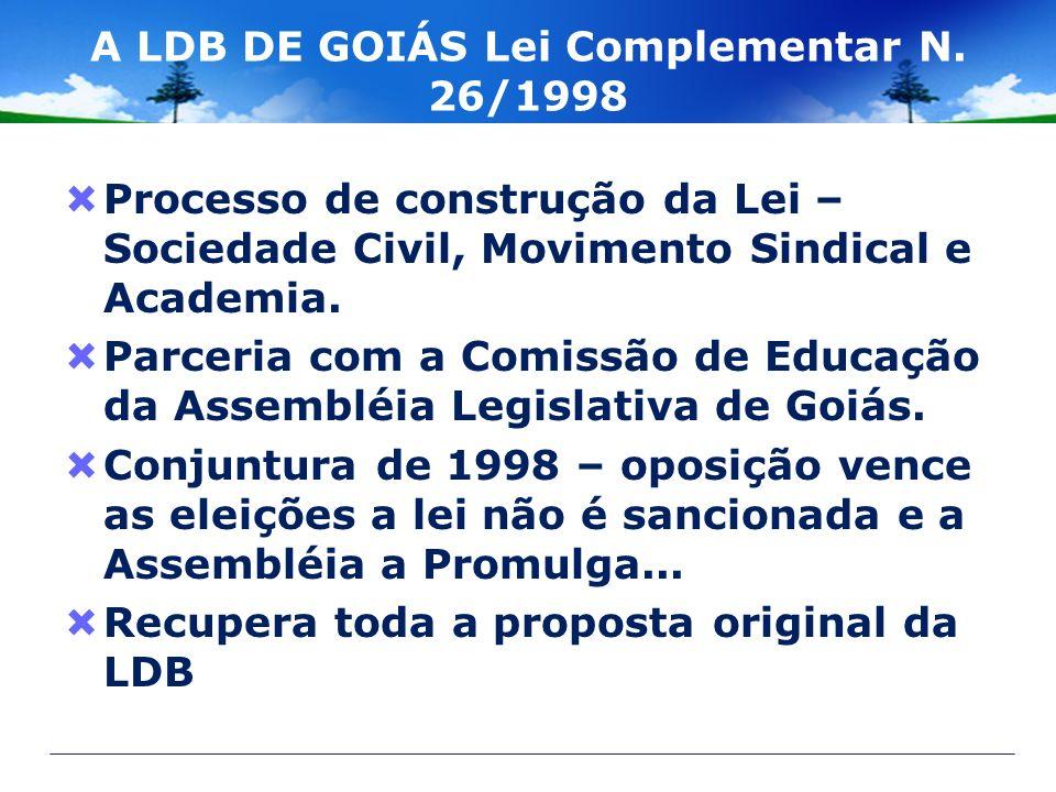 A LDB DE GOIÁS Lei Complementar N. 26/1998 Processo de construção da Lei – Sociedade Civil, Movimento Sindical e Academia. Parceria com a Comissão de
