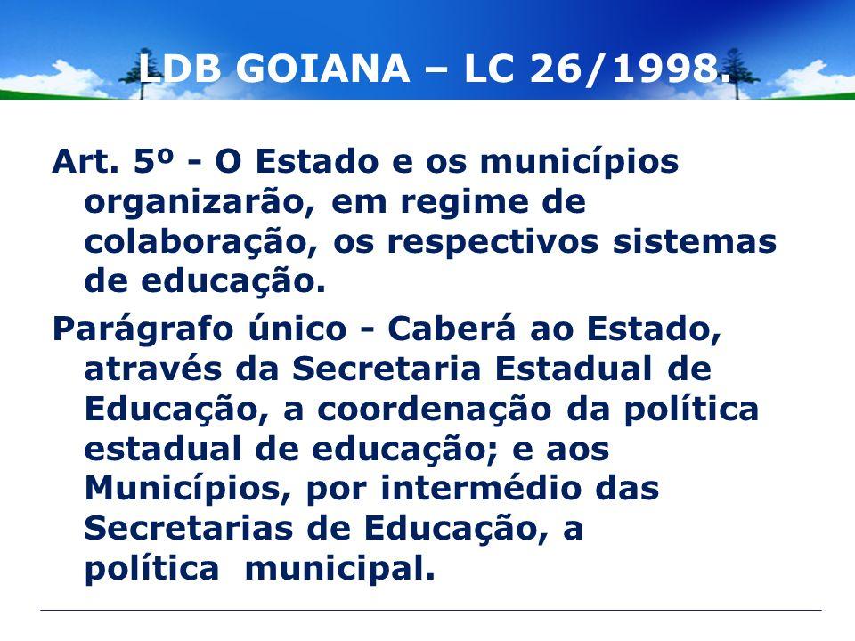 LDB GOIANA – LC 26/1998. Art. 5º - O Estado e os municípios organizarão, em regime de colaboração, os respectivos sistemas de educação. Parágrafo únic