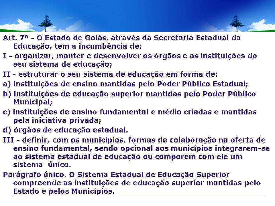 Art. 7º - O Estado de Goiás, através da Secretaria Estadual da Educação, tem a incumbência de: I - organizar, manter e desenvolver os órgãos e as inst