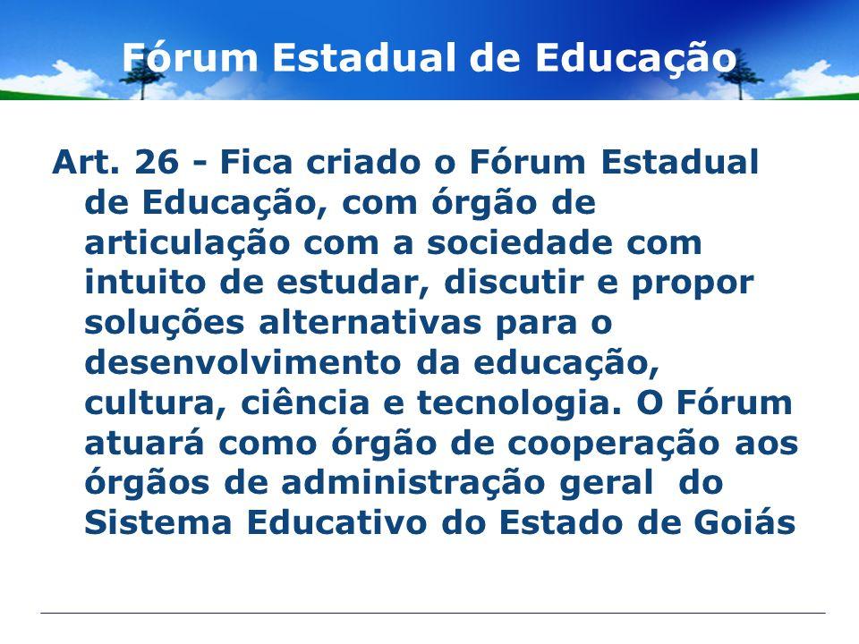Fórum Estadual de Educação Art. 26 - Fica criado o Fórum Estadual de Educação, com órgão de articulação com a sociedade com intuito de estudar, discut
