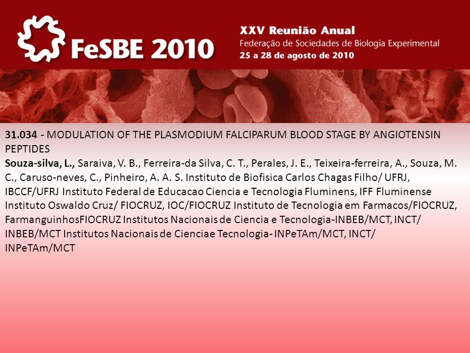 31.034 - MODULATION OF THE PLASMODIUM FALCIPARUM BLOOD STAGE BY ANGIOTENSIN PEPTIDES Souza-silva, L., Saraiva, V. B., Ferreira-da Silva, C. T., Perale