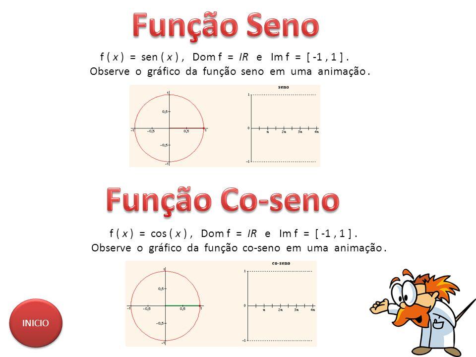 f ( x ) = sen ( x ), Dom f = IR e Im f = [ -1, 1 ]. Observe o gráfico da função seno em uma animação. f ( x ) = cos ( x ), Dom f = IR e Im f = [ -1, 1