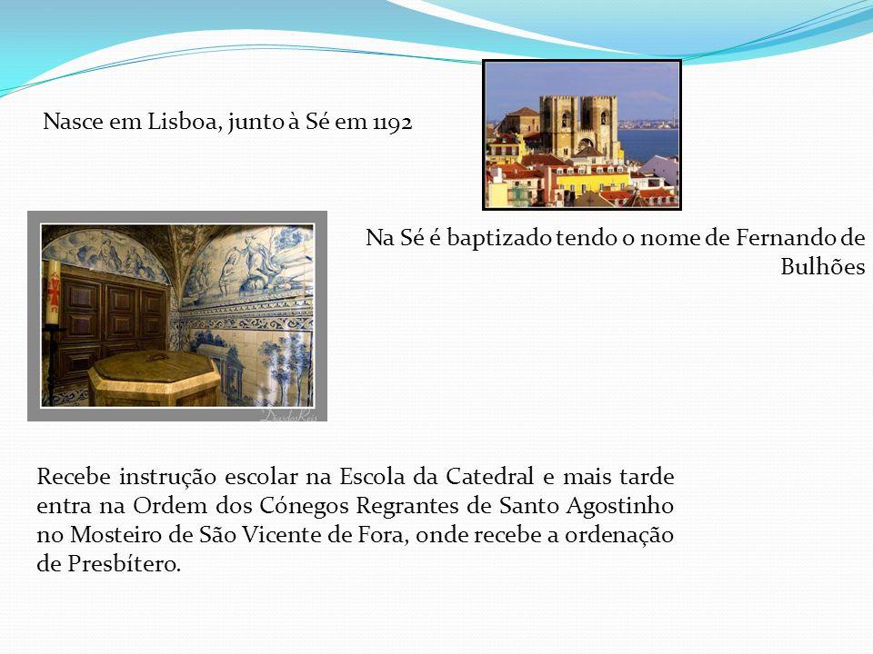 Nasce em Lisboa, junto à Sé em 1192 Na Sé é baptizado tendo o nome de Fernando de Bulhões Recebe instrução escolar na Escola da Catedral e mais tarde entra na Ordem dos Cónegos Regrantes de Santo Agostinho no Mosteiro de São Vicente de Fora, onde recebe a ordenação de Presbítero.