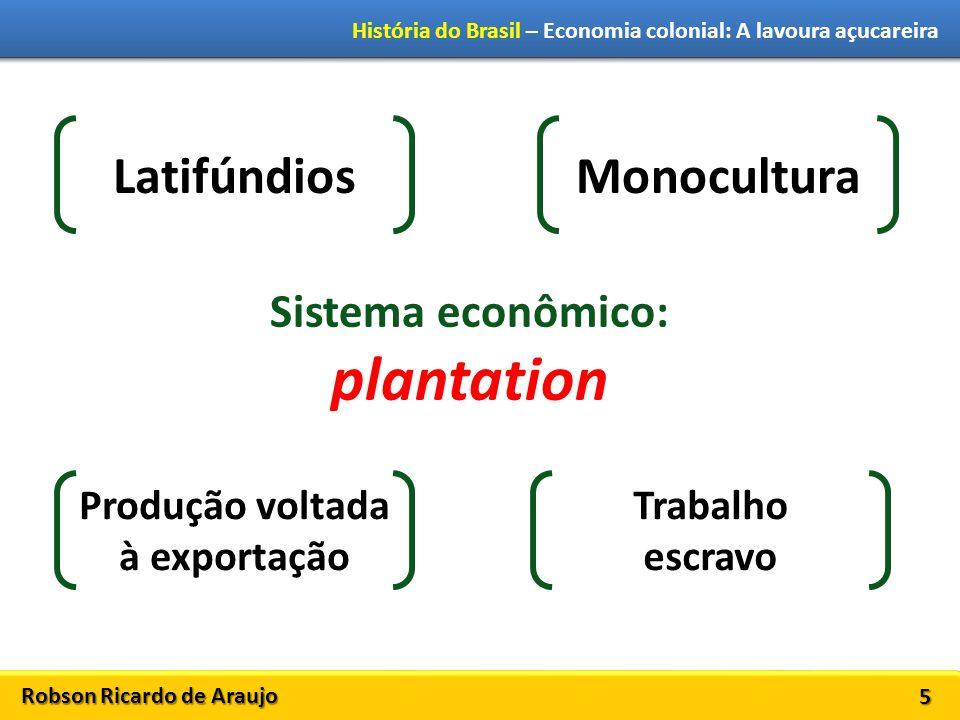Robson Ricardo de Araujo História do Brasil – Economia colonial: A lavoura açucareira 5 Sistema econômico: plantation LatifúndiosMonocultura Produção