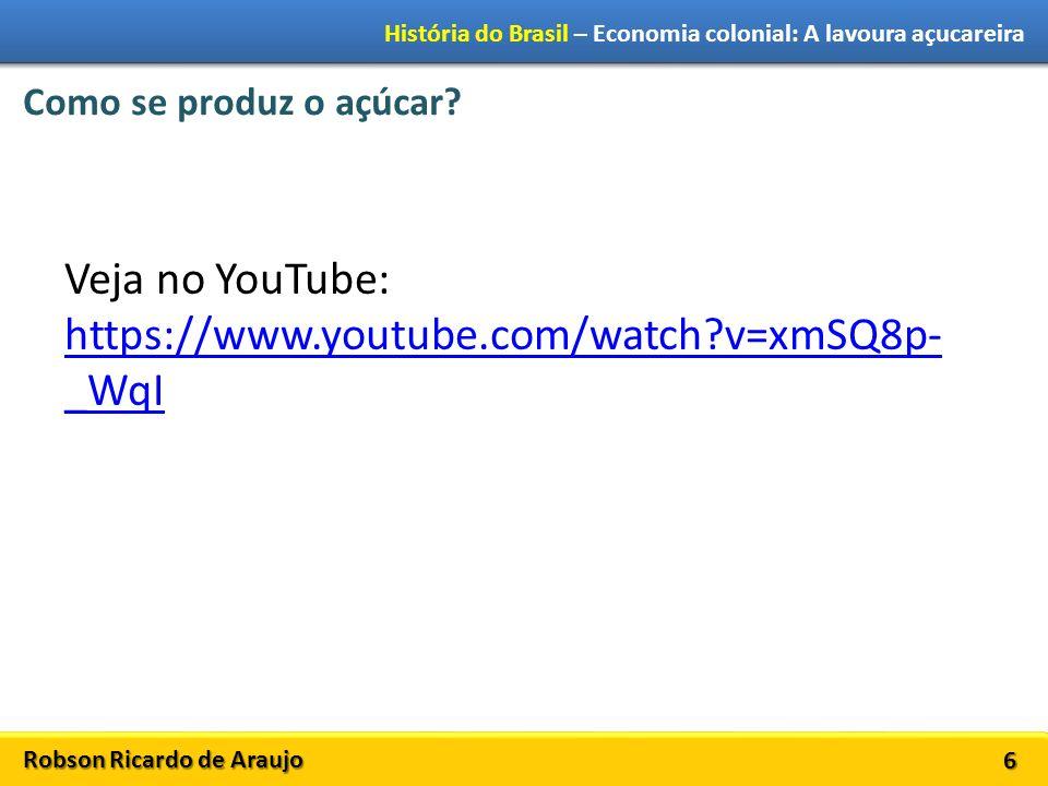 Robson Ricardo de Araujo História do Brasil – Economia colonial: A lavoura açucareira 6 Como se produz o açúcar? Veja no YouTube: https://www.youtube.