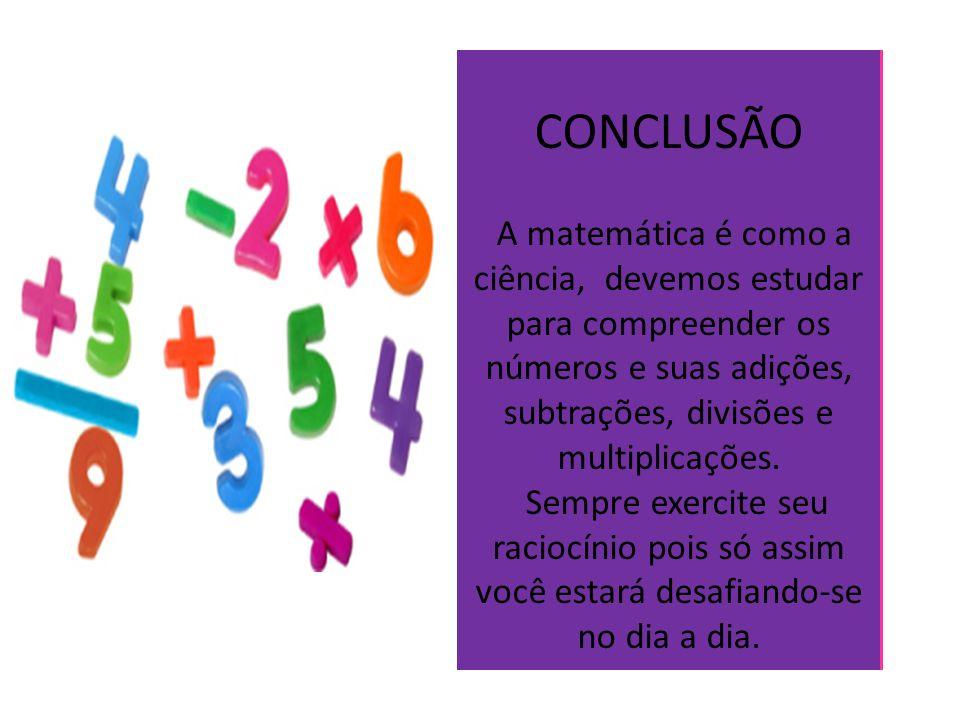 CONCLUSÃO A matemática é como a ciência, devemos estudar para compreender os números e suas adições, subtrações, divisões e multiplicações. Sempre exe