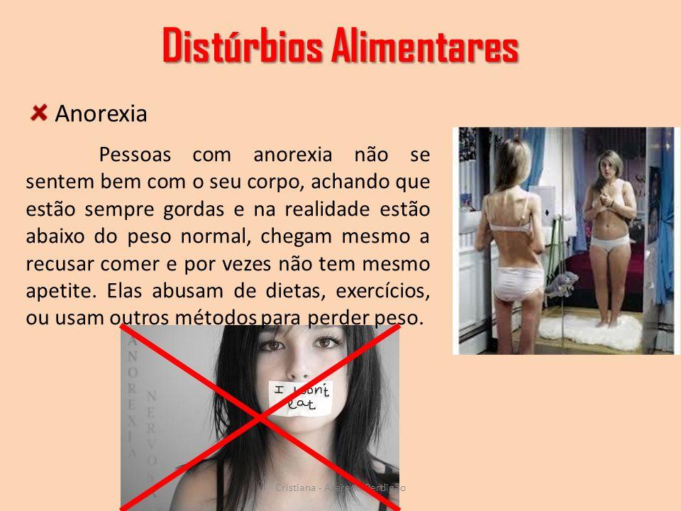 Distúrbios Alimentares Cristiana - Azeredo Perdigão Pessoas com anorexia não se sentem bem com o seu corpo, achando que estão sempre gordas e na reali