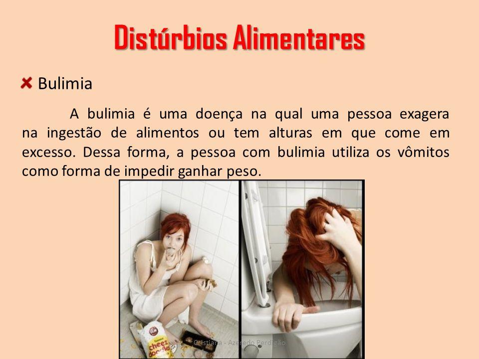 Distúrbios Alimentares Cristiana - Azeredo Perdigão A bulimia é uma doença na qual uma pessoa exagera na ingestão de alimentos ou tem alturas em que c