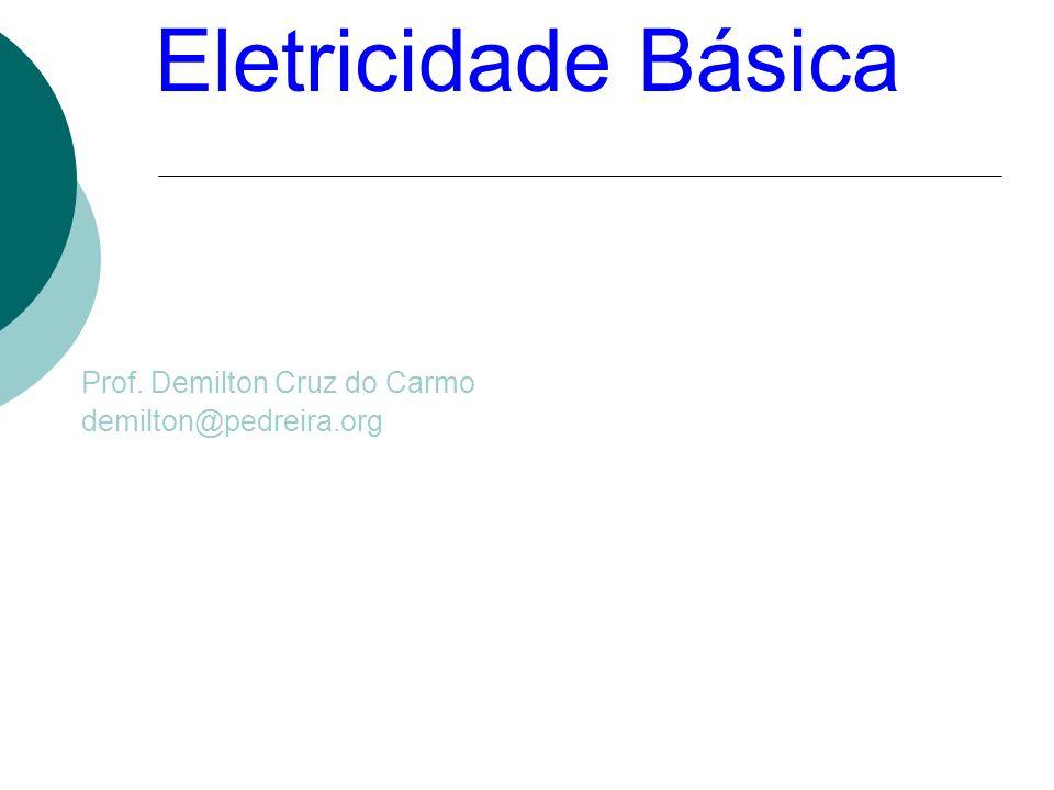 Eletricidade Básica Prof. Demilton Cruz do Carmo demilton@pedreira.org