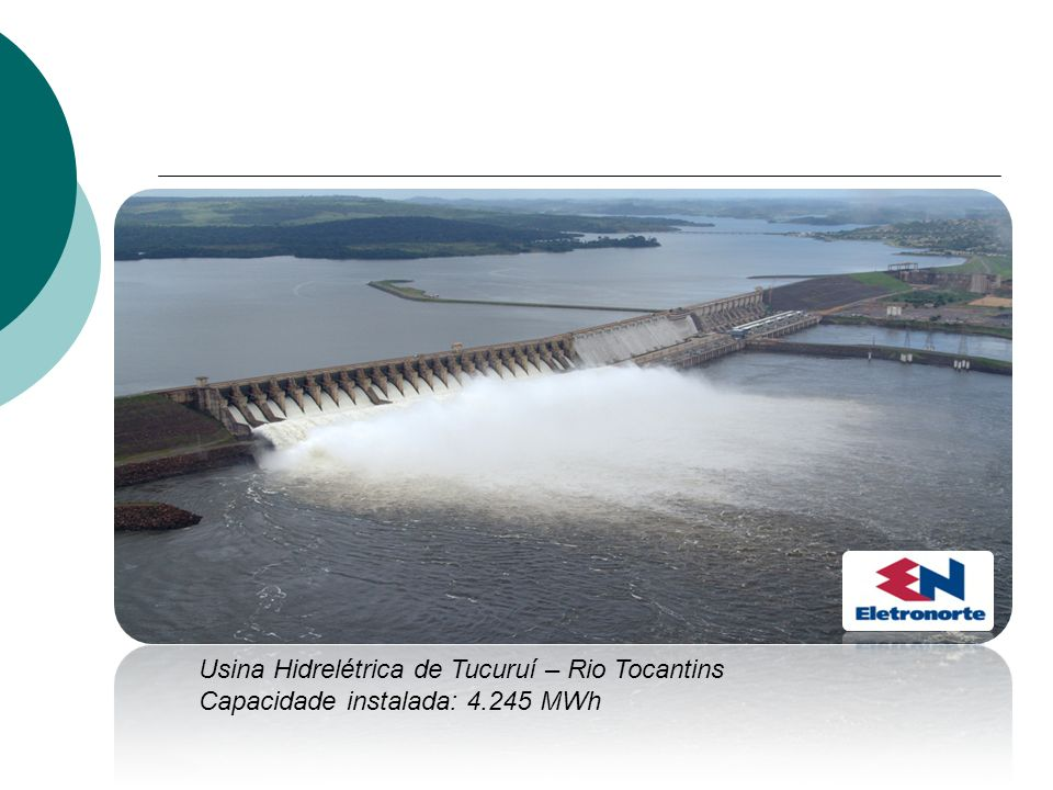 Usina Hidrelétrica de Tucuruí – Rio Tocantins Capacidade instalada: 4.245 MWh