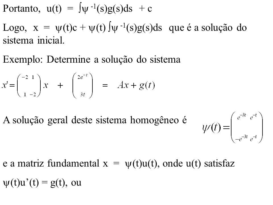 Portanto, u(t) = -1 (s)g(s)ds + c Logo, x = (t)c + (t) -1 (s)g(s)ds que é a solução do sistema inicial. Exemplo: Determine a solução do sistema A solu