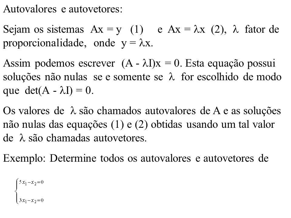 Autovalores e autovetores: Sejam os sistemas Ax = y (1) e Ax = x (2), fator de proporcionalidade, onde y = x. Assim podemos escrever (A - I)x = 0. Est