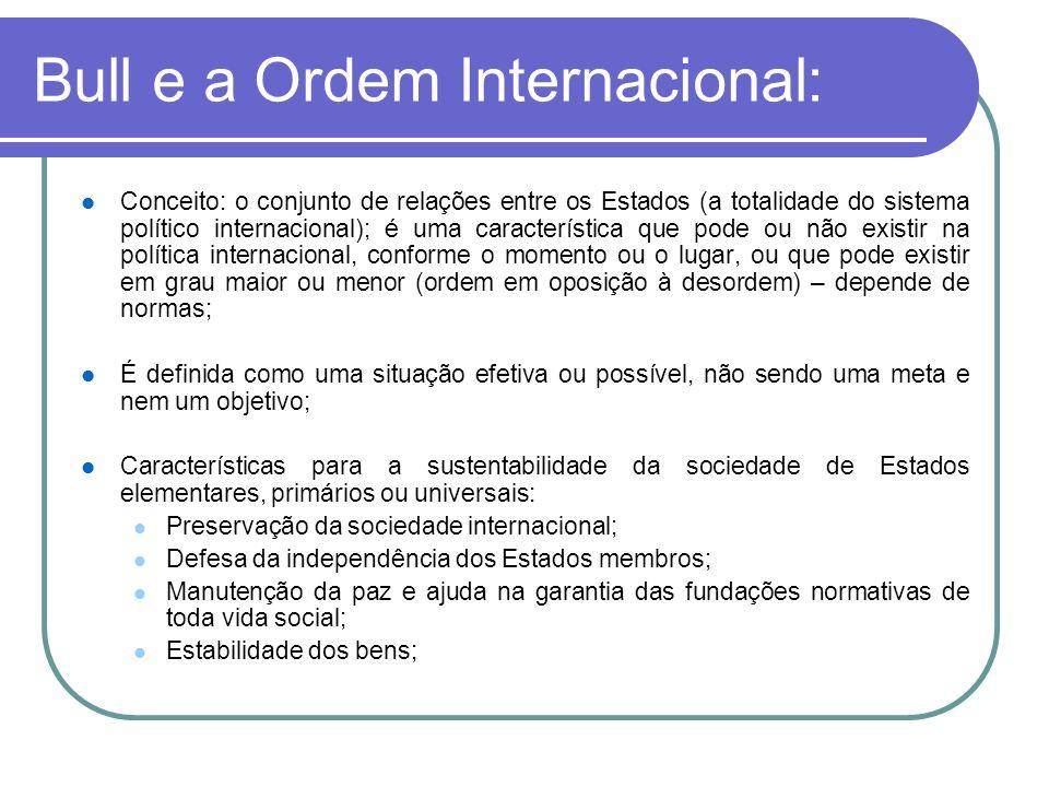Bull e a Ordem Internacional: Conceito: o conjunto de relações entre os Estados (a totalidade do sistema político internacional); é uma característica