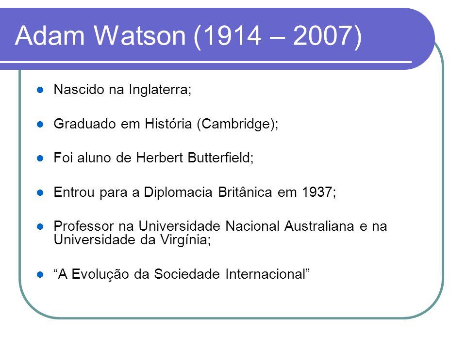 Adam Watson (1914 – 2007) Nascido na Inglaterra; Graduado em História (Cambridge); Foi aluno de Herbert Butterfield; Entrou para a Diplomacia Britânic