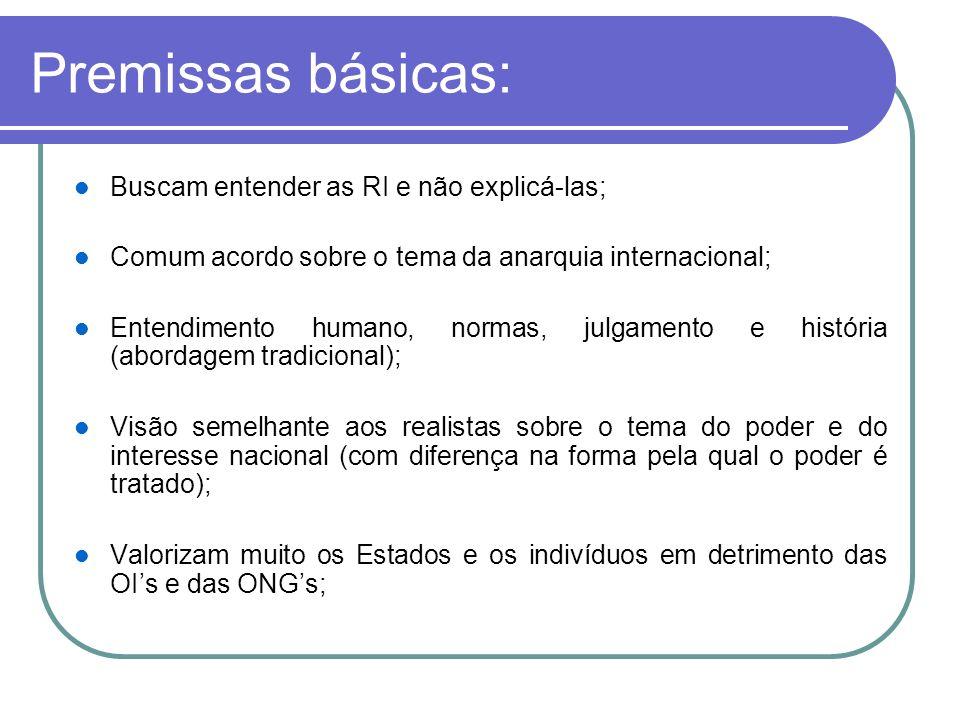 Premissas básicas: Buscam entender as RI e não explicá-las; Comum acordo sobre o tema da anarquia internacional; Entendimento humano, normas, julgamen