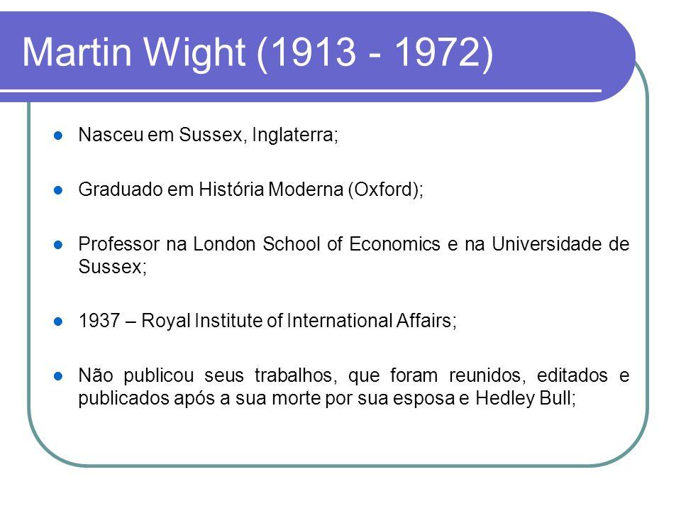 Martin Wight (1913 - 1972) Nasceu em Sussex, Inglaterra; Graduado em História Moderna (Oxford); Professor na London School of Economics e na Universid