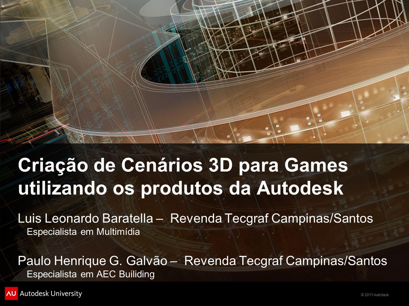 © 2011 Autodesk Criação de Cenários 3D para Games utilizando os produtos da Autodesk Luis Leonardo Baratella – Revenda Tecgraf Campinas/Santos Especia