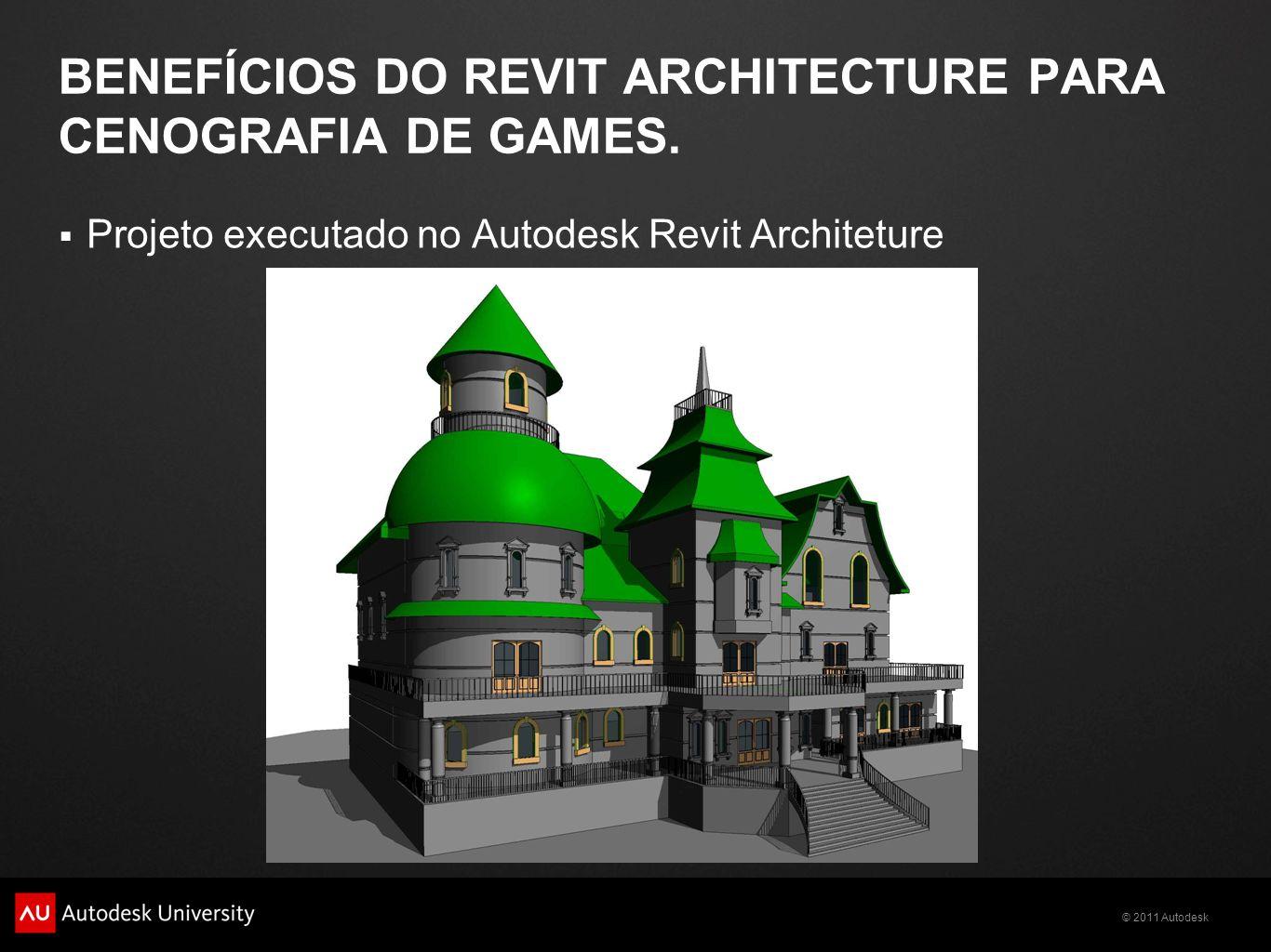 © 2011 Autodesk BENEFÍCIOS DO REVIT ARCHITECTURE PARA CENOGRAFIA DE GAMES. Projeto executado no Autodesk Revit Architeture