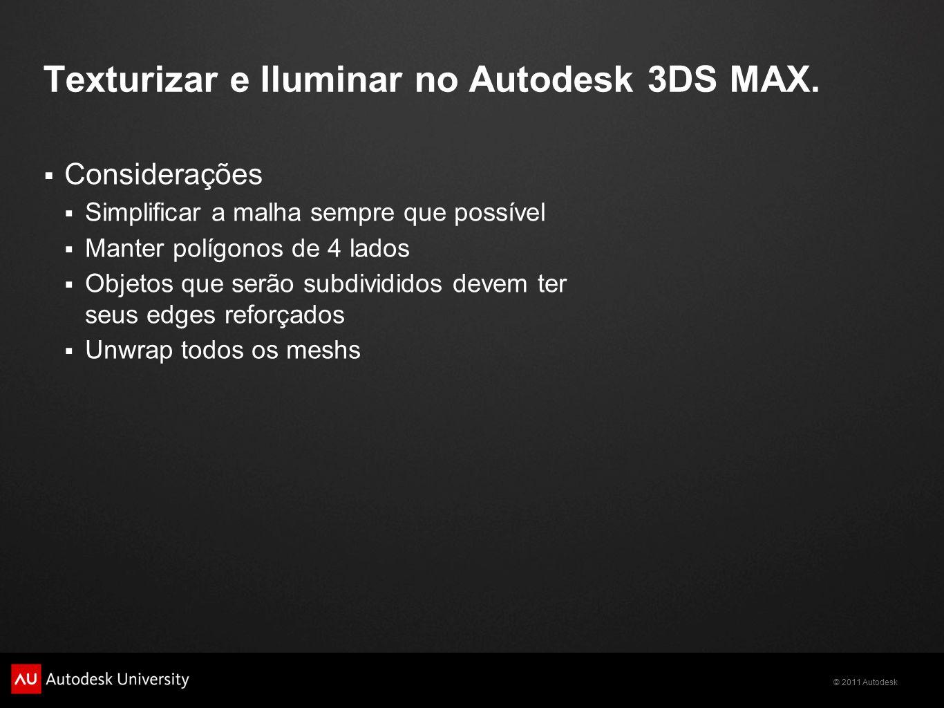 © 2011 Autodesk Texturizar e Iluminar no Autodesk 3DS MAX. Considerações Simplificar a malha sempre que possível Manter polígonos de 4 lados Objetos q