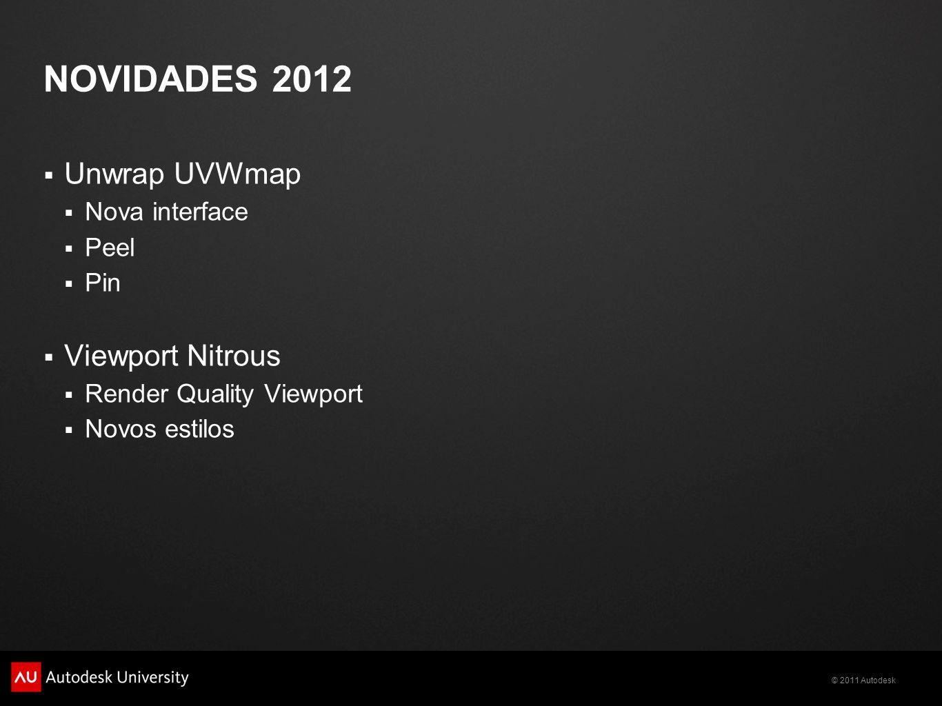 © 2011 Autodesk NOVIDADES 2012 Unwrap UVWmap Nova interface Peel Pin Viewport Nitrous Render Quality Viewport Novos estilos