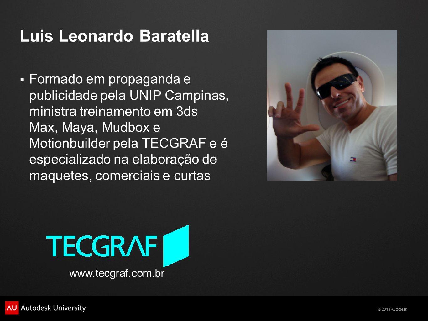 © 2011 Autodesk Luis Leonardo Baratella Formado em propaganda e publicidade pela UNIP Campinas, ministra treinamento em 3ds Max, Maya, Mudbox e Motion
