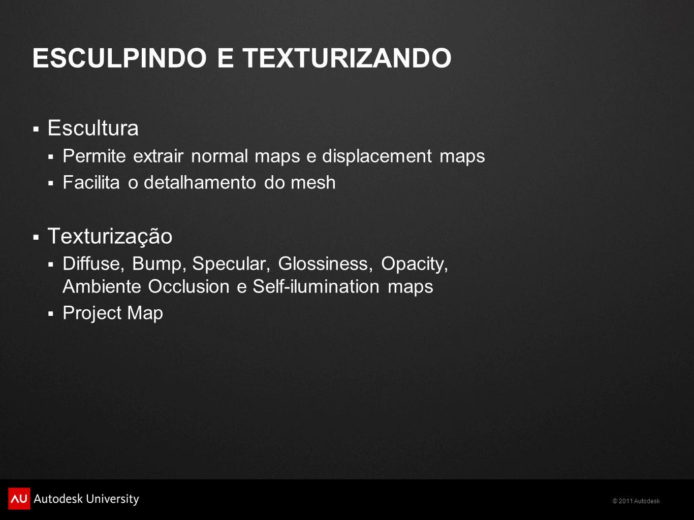 © 2011 Autodesk ESCULPINDO E TEXTURIZANDO Escultura Permite extrair normal maps e displacement maps Facilita o detalhamento do mesh Texturização Diffu