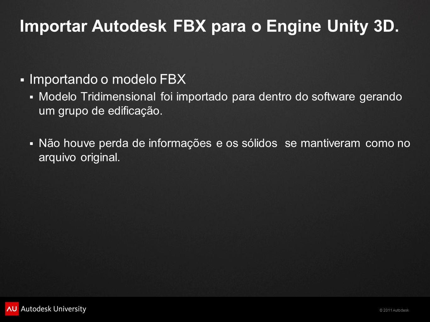 © 2011 Autodesk Importar Autodesk FBX para o Engine Unity 3D. Importando o modelo FBX Modelo Tridimensional foi importado para dentro do software gera